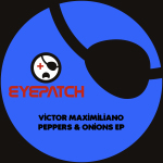 VICTOR MAXIMILIANO – PEPPERS & ONIONS EP (EYEPATCH RECORDINGS)