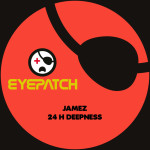 JAMEZ – 24H DEEPNESS EP (EYEPATCH RECORDINGS)