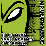 ELI CLEMENT – SMALL MOMENTS OF DARKNESS (GREEN MARTIAN)