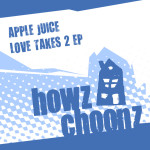 APPLE JUICE – LOVE TAKES 2 EP (HOWZ CHOONZ)