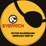 VICTOR MAXIMILIANO – SERIOUSLY DEEP EP (EYEPATCH RECORDINGS)