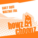 DAILY DOSE – WAITING FOR (HOWZ CHOONZ)