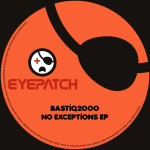 BASTIQ2OOO – NO EXCEPTIONS EP (EYEPATCH RECORDINGS)