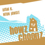 RISHI K. – NEON JUNGLE (HOWZ CHOONZ)
