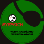 VICTOR MAXIMILIANO – DEEP IN THA GROOVE (EYEPATCH RECORDINGS)