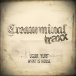 UGUR YURT – WHAT IS HOUSE (CREAMMINAL RECORDS)
