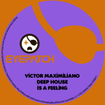 VICTOR MAXIMILIANO – DEEP HOUSE IS A FEELING (EYEPATCH RECORDINGS)