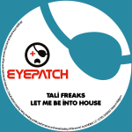 TALI FREAKS – LET ME BE INTO HOUSE (EYEPATCH RECORDINGS)