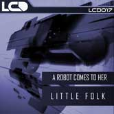 A ROBOT COMES TO HER – LITTLE FOLK (L*C*D* RECORDINGS)