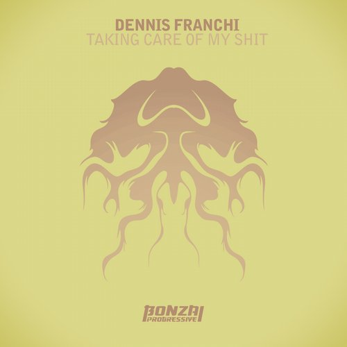 DENNIS FRANCHI – TAKING CARE OF MY SHIT (BONZAI PROGRESSIVE)